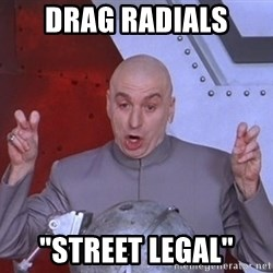 "Dr. Evil Air Quotes - Drag radials ""Street legal"""