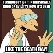 Professor Farnsworth - technology isn't intrinsically good or evil. It's how it's used LIKE THE DEATH RAY!