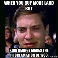 crying peter parker - when you buy more land but  king george makes the PROCLAMATION of 1763