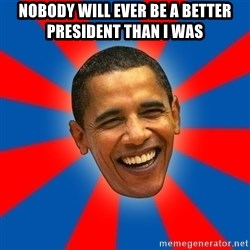 Obama - nobody will ever be a better president than i was