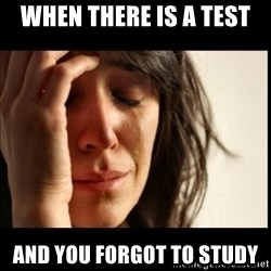 First World Problems - when there is a test and you forgot to study