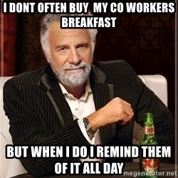 The Most Interesting Man In The World - I dont often buy  my co workers breakfast But when I do I remind them of it all day
