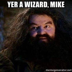 Yer A Wizard Harry Hagrid - yer a wizard, mike