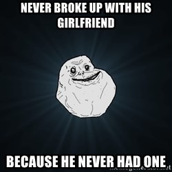 Forever Alone - NEVER BROKE UP WITH HIS GIRLFRIEND BECAUSE HE NEVER HAD ONE