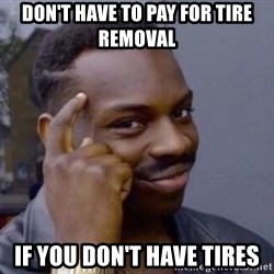 Wise black guy - Don't have to pay for tire removal If you don't have tires