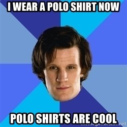 11th doctor  - I wear a polo shirt now polo shirts are cool