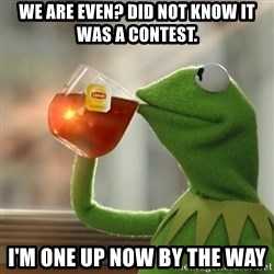Kermit The Frog Drinking Tea - We are even? Did not know it was a contest. I'm one up now by the way