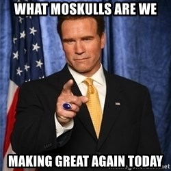arnold schwarzenegger - What Moskulls are we Making great again Today