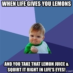 Success Kid - When life gives you lemons And you take that lemon juice & squirt it right in LIFE'S eyes!