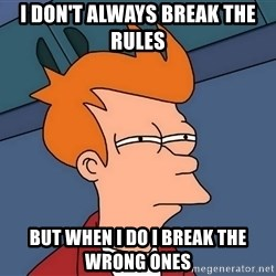 Futurama Fry - i DON'T ALWAYS BREAK THE RULES  BUT WHEN I DO I BREAK THE WRONG ONES