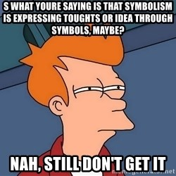 Futurama Fry - s what youre saying is that symbolism is expressing toughts or idea through symbols, maybe? nah, still don't get it