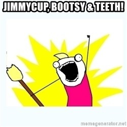 All the things - Jimmycup, bootsy & Teeth!