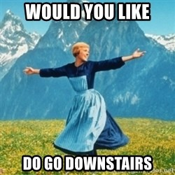 Sound Of Music Lady - would you like do go downstairs