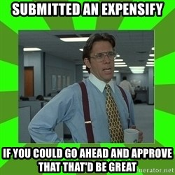 Lumberg - Submitted an expensify If you could go ahead and approve that that'd be great