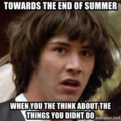 Conspiracy Keanu - towards the end of summer when you the think about the things you didnt do