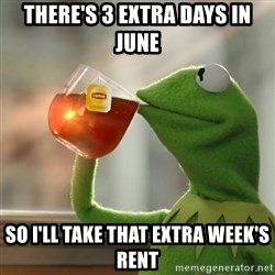 Kermit The Frog Drinking Tea - there's 3 extra days in june So i'll take that extra week's rent
