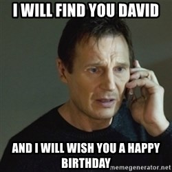 taken meme - I will find you david And I will wish you a happy birthday