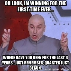 Dr. Evil Air Quotes - Oh look, Im winning for the first time ever... Where have you been for the last 3 years...just remember, quarter just begun.