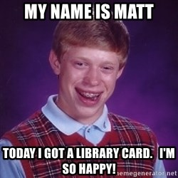 Bad Luck Brian - My name is matt Today I got a library card.   I'm so happy!
