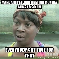 Everybody got time for that - Mandatory floor meeting monday AUG 21 8:30 pm everybody got time for that