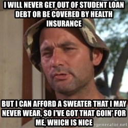So I got that going on for me, which is nice - I will never get out of student loan debt or be covered by health insurance but i can afford a sweater that i may never wear, so i've got that goin' for me, which is nice