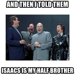 Dr. Evil Laughing - And then I told them Isaacs is my Half brother