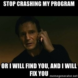 liam neeson taken - Stop crashing my program or i will find you, and i will fix you