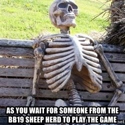 Waiting skeleton meme -  As you wait for someone from the BB19 sheep herd to play the game