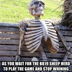 Waiting skeleton meme -  As you wait for the bb19 sheep herd to play the game and stop whining