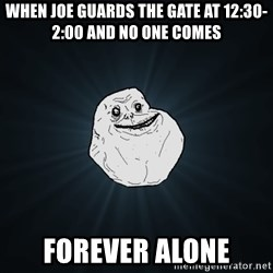 Forever Alone - when joe guards the gate at 12:30-2:00 and no one comes Forever alone