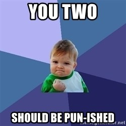 Success Kid - you two SHOULD BE PUN-ISHED