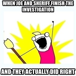All the things - when joe and sheriff finish the investigation and they actually did right