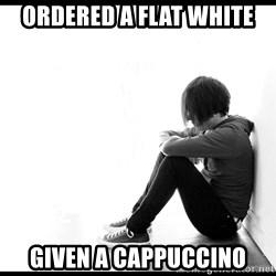 First World Problems - Ordered a flat white Given a cappuccino