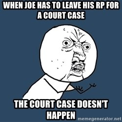 Y U No - When JOE HAS TO LEAVE HIS RP FOR A COURT CASE THE COURT CASE DOESN'T HAPPEN