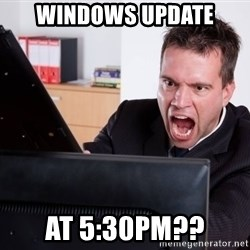 Angry Computer User - Windows update at 5:30pm??