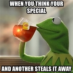 Kermit The Frog Drinking Tea - When you think your special  And another steals it away