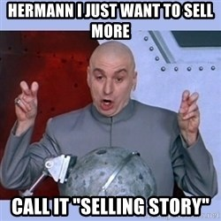 """Dr Evil meme - hermann i just want to sell more call it """"selling story"""""""