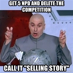 """Dr Evil meme - get 5 npd and delete the competition call it """"selling story"""""""