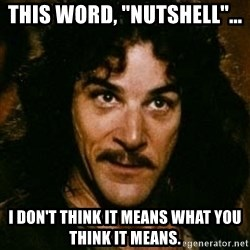 """You keep using that word, I don't think it means what you think it means - This word, """"Nutshell""""... I don't think it means what you think it means."""