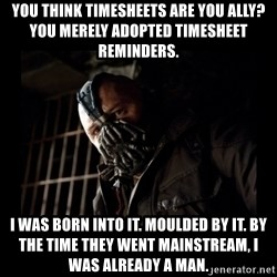Bane Meme - You think timesheets are you ally? You merely adopted timesheet reminders. I was born into it. Moulded by it. By the time they went mainstream, I was already a man.