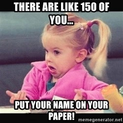 I don't know girl in a pink jacket - There are like 150 of you... Put your name on your paper!