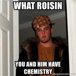 Scumbag Steve - What roisin You and him have chemistry