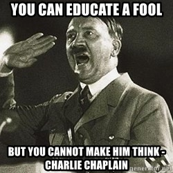 Adolf Hitler - You can educate a fool but you cannot make him think - charlie chaplain