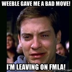 crying peter parker - Weeble gave me a bad move! I'm leaving on fmla!