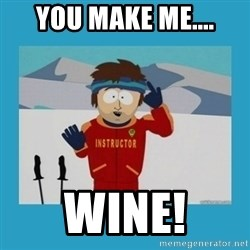 you're gonna have a bad time guy - You make me.... wine!