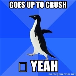 Socially Awkward Penguin - goes up to crush 😕 yeah