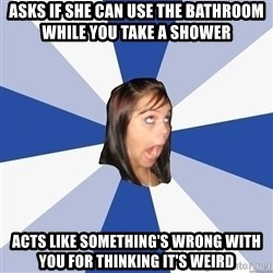 Annoying Facebook Girl - Asks if she can use the bathroom while you take a shower Acts like something's wrong with you for thinking it's weird