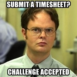 Dwight Meme - submit a timesheet? challenge accepted