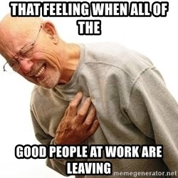 Old Man Heart Attack - That feeling when all of the good people at Work are leaving