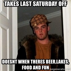 Scumbag Steve - Takes last Saturday off Doesnt when theres beer,lakes, food and fun
